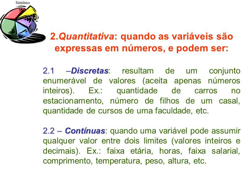 2.Quantitativa: quando as variáveis são expressas em números, e podem ser: 2.1 –Discretas 2.1 –Discretas: resultam de um conjunto enumerável de valore