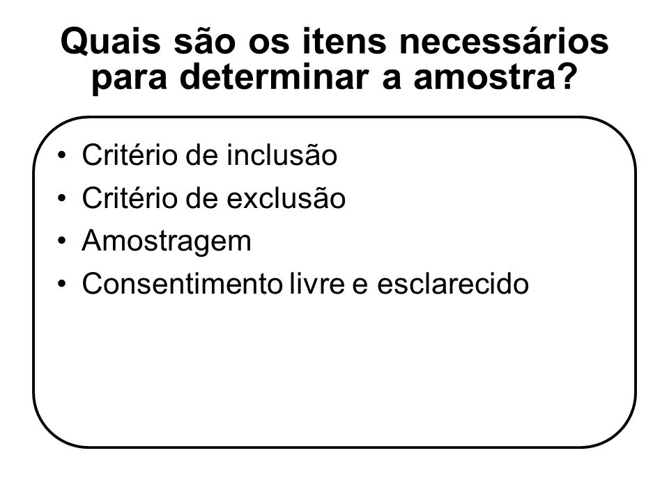 Quais são os itens necessários para determinar a amostra? Critério de inclusão Critério de exclusão Amostragem Consentimento livre e esclarecido