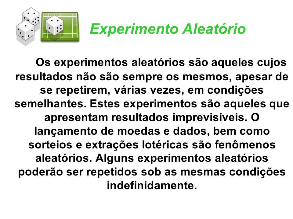 Experimento Aleatório Os experimentos aleatórios são aqueles cujos resultados não são sempre os mesmos, apesar de se repetirem, várias vezes, em condi