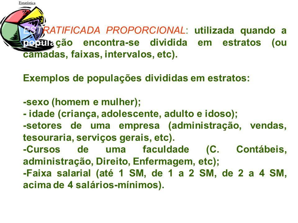ESTRATIFICADA PROPORCIONAL: utilizada quando a população encontra-se dividida em estratos (ou camadas, faixas, intervalos, etc). Exemplos de populaçõe
