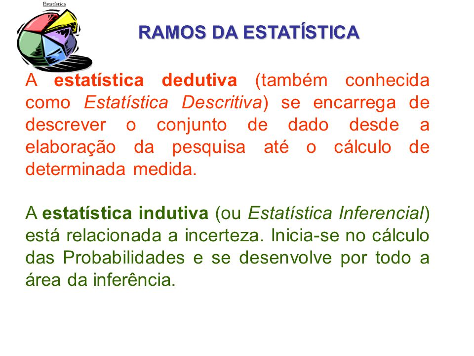 RAMOS DA ESTATÍSTICA A estatística dedutiva (também conhecida como Estatística Descritiva) se encarrega de descrever o conjunto de dado desde a elabor
