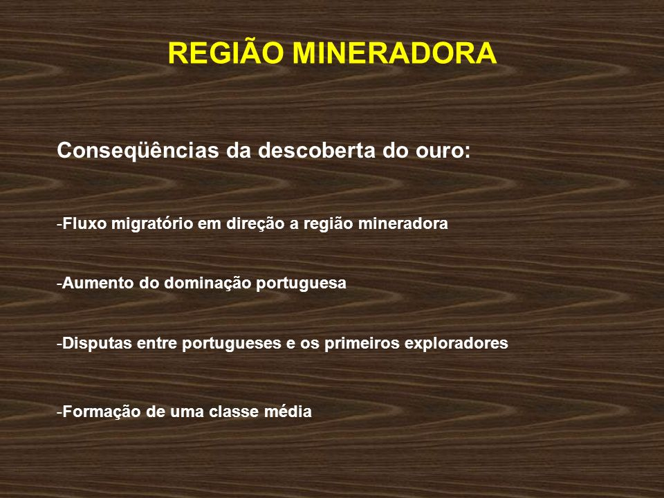 REGIÃO MINERADORA Conseqüências da descoberta do ouro: -Fluxo migratório em direção a região mineradora -Aumento do dominação portuguesa -Disputas ent