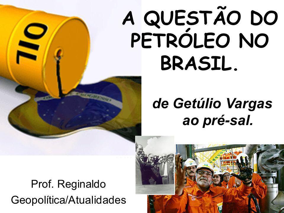 A QUESTÃO DO PETRÓLEO NO BRASIL. Prof. Reginaldo Geopolítica/Atualidades de Getúlio Vargas ao pré-sal.