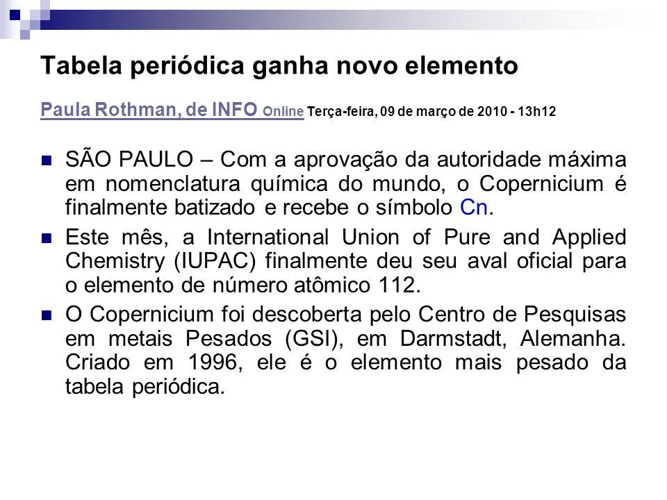 SÃO PAULO – Com a aprovação da autoridade máxima em nomenclatura química do mundo, o Copernicium é finalmente batizado e recebe o símbolo Cn. Este mês