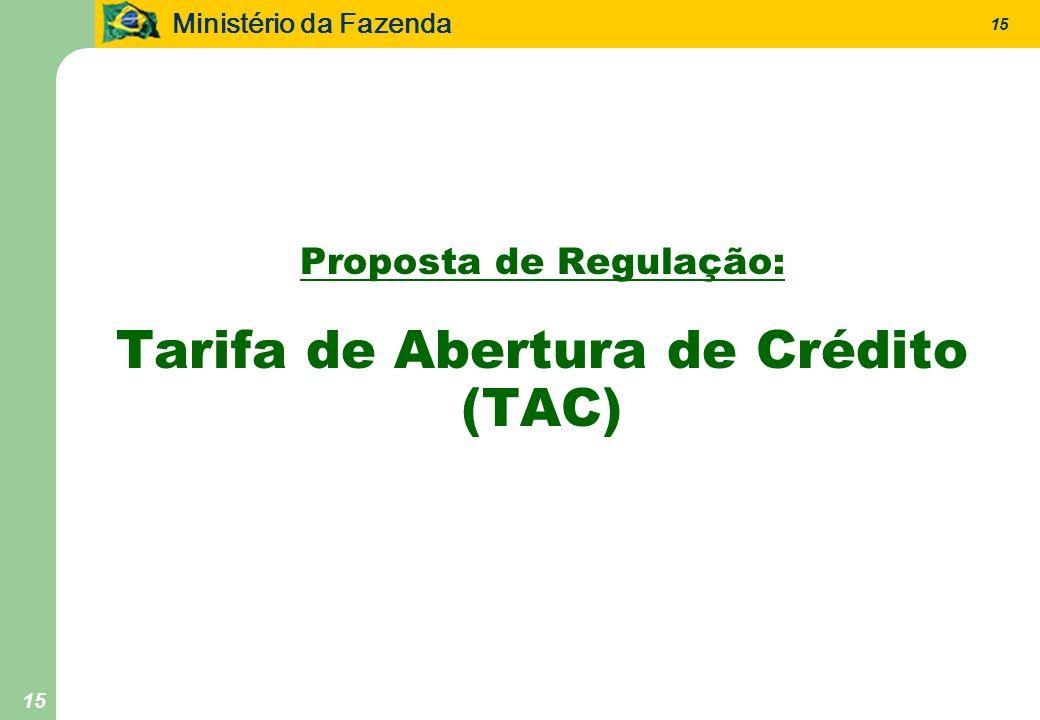 Ministério da Fazenda 15 Proposta de Regulação: Tarifa de Abertura de Crédito (TAC)