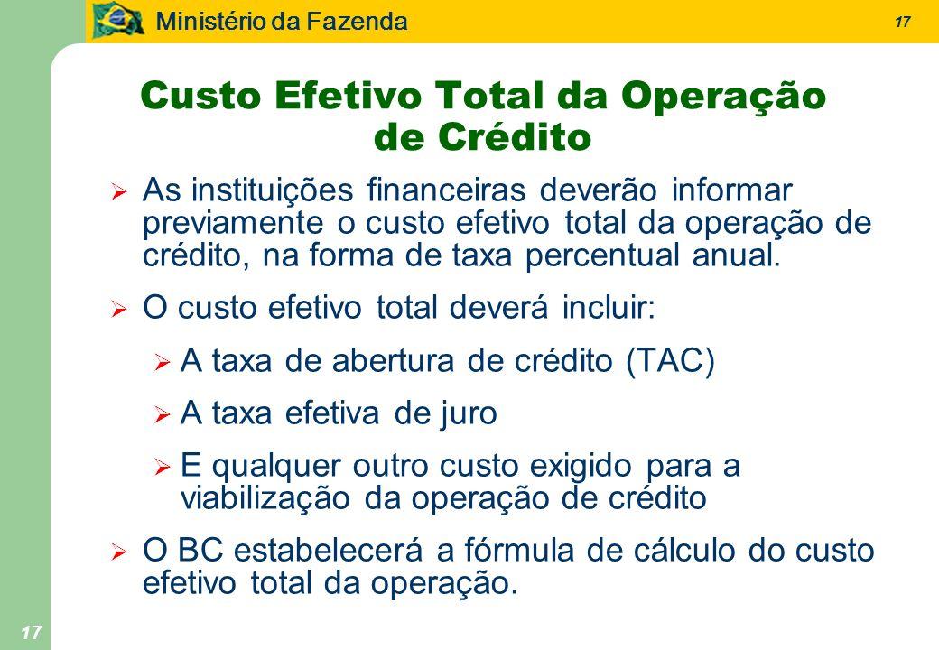 Ministério da Fazenda 17 Custo Efetivo Total da Operação de Crédito As instituições financeiras deverão informar previamente o custo efetivo total da operação de crédito, na forma de taxa percentual anual.