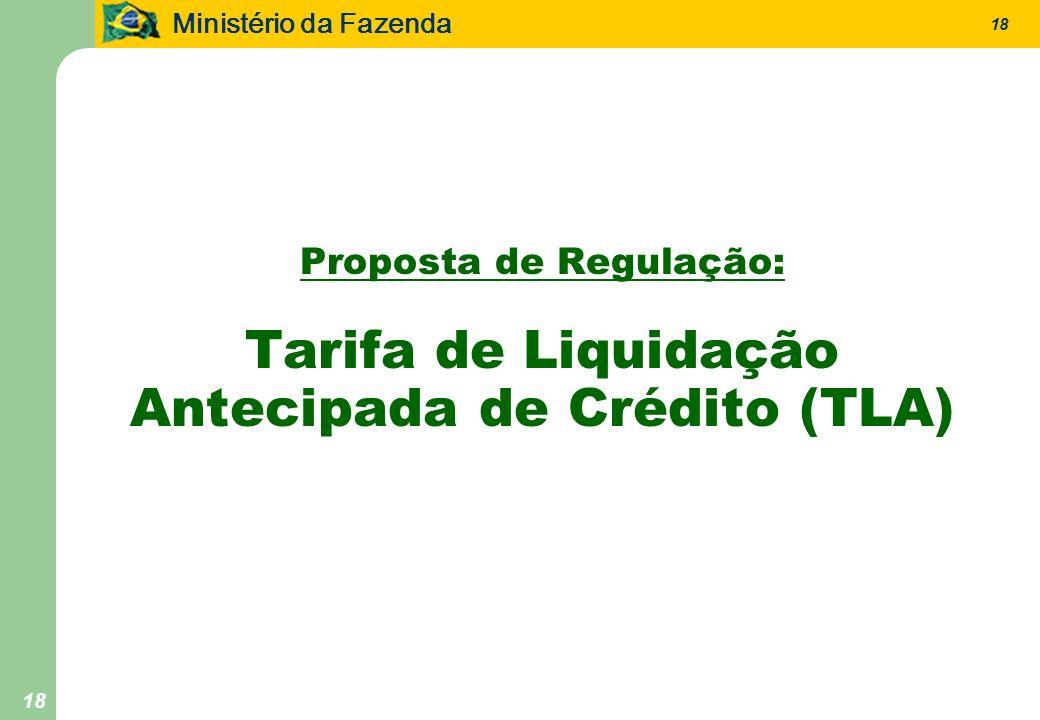 Ministério da Fazenda 18 Proposta de Regulação: Tarifa de Liquidação Antecipada de Crédito (TLA)