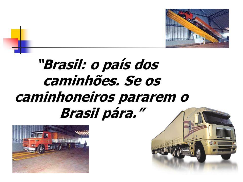 Brasil: o país dos caminhões. Se os caminhoneiros pararem o Brasil pára.