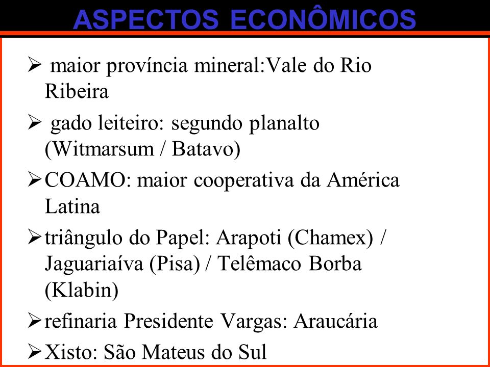 ASPECTOS ECONÔMICOS maior província mineral:Vale do Rio Ribeira gado leiteiro: segundo planalto (Witmarsum / Batavo) COAMO: maior cooperativa da Améri