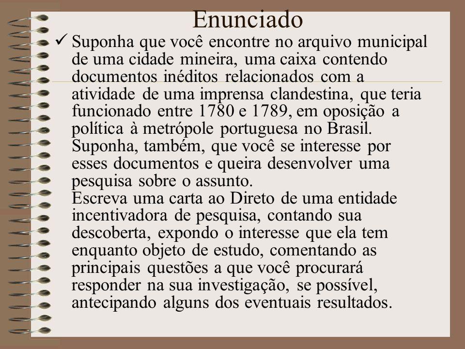 Enunciado Suponha que você encontre no arquivo municipal de uma cidade mineira, uma caixa contendo documentos inéditos relacionados com a atividade de uma imprensa clandestina, que teria funcionado entre 1780 e 1789, em oposição a política à metrópole portuguesa no Brasil.