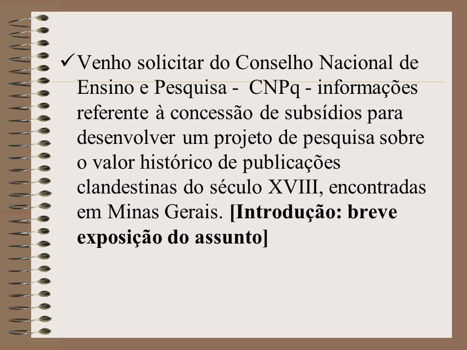 Venho solicitar do Conselho Nacional de Ensino e Pesquisa - CNPq - informações referente à concessão de subsídios para desenvolver um projeto de pesquisa sobre o valor histórico de publicações clandestinas do século XVIII, encontradas em Minas Gerais.