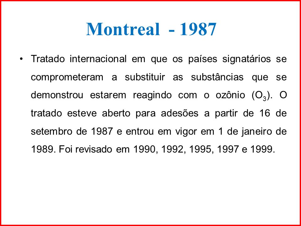 Montreal - 1987 Tratado internacional em que os países signatários se comprometeram a substituir as substâncias que se demonstrou estarem reagindo com
