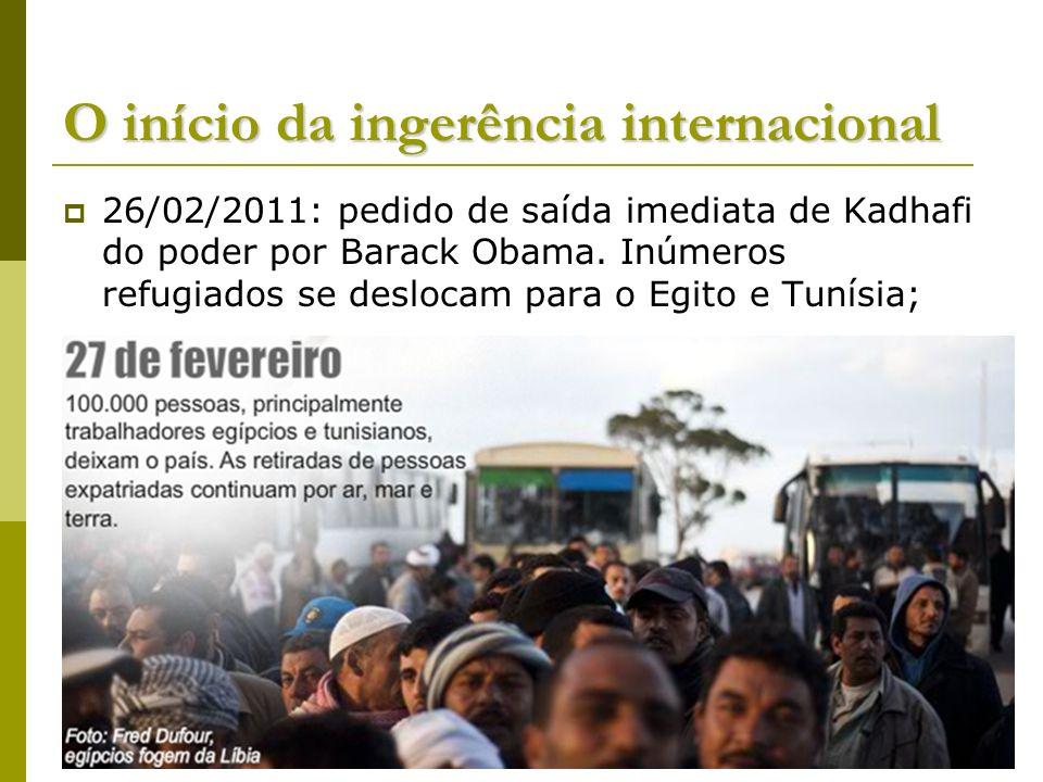 O início da ingerência internacional 26/02/2011: pedido de saída imediata de Kadhafi do poder por Barack Obama. Inúmeros refugiados se deslocam para o
