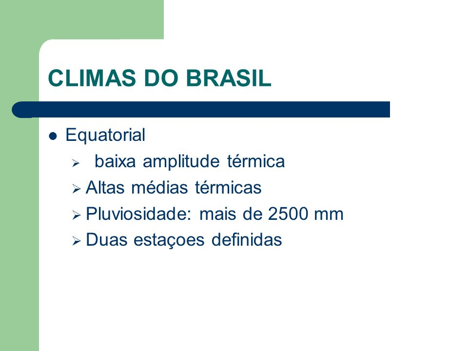 CLIMAS DO BRASIL Equatorial baixa amplitude térmica Altas médias térmicas Pluviosidade: mais de 2500 mm Duas estaçoes definidas