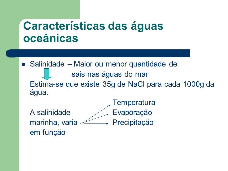Características das águas oceânicas Salinidade – Maior ou menor quantidade de sais nas águas do mar Estima-se que existe 35g de NaCl para cada 1000g da água.