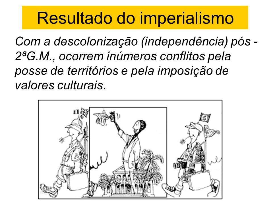 Resultado do imperialismo Com a descolonização (independência) pós - 2ªG.M., ocorrem inúmeros conflitos pela posse de territórios e pela imposição de