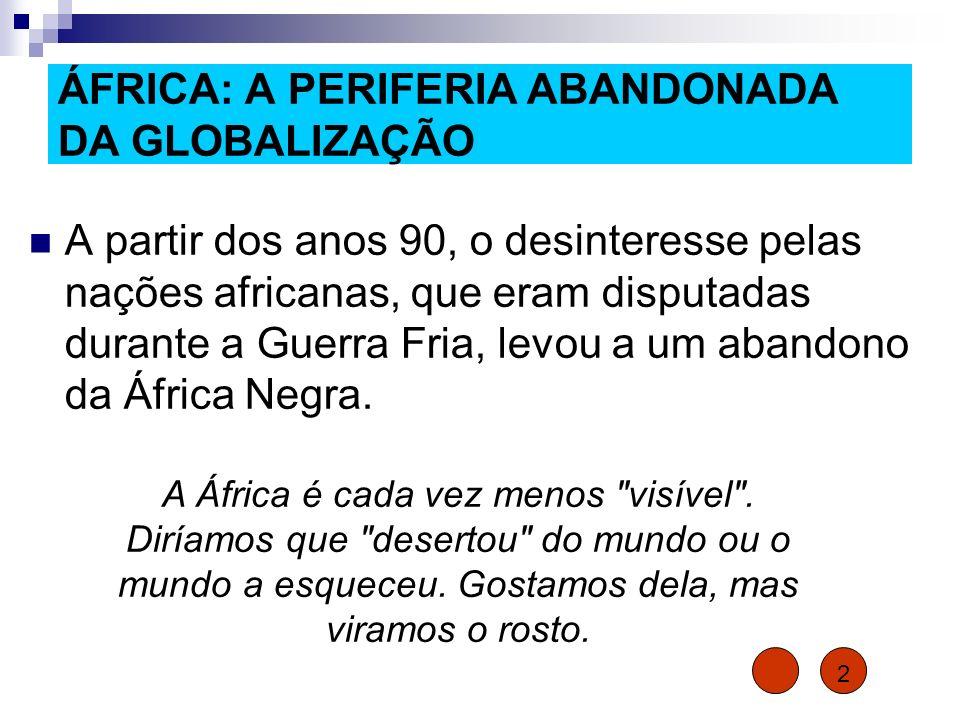 ÁFRICA: A PERIFERIA ABANDONADA DA GLOBALIZAÇÃO A partir dos anos 90, o desinteresse pelas nações africanas, que eram disputadas durante a Guerra Fria,
