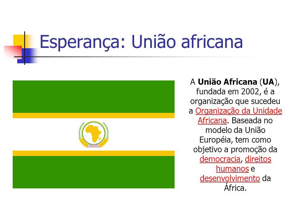 Esperança: União africana A União Africana (UA), fundada em 2002, é a organização que sucedeu a Organização da Unidade Africana. Baseada no modelo da