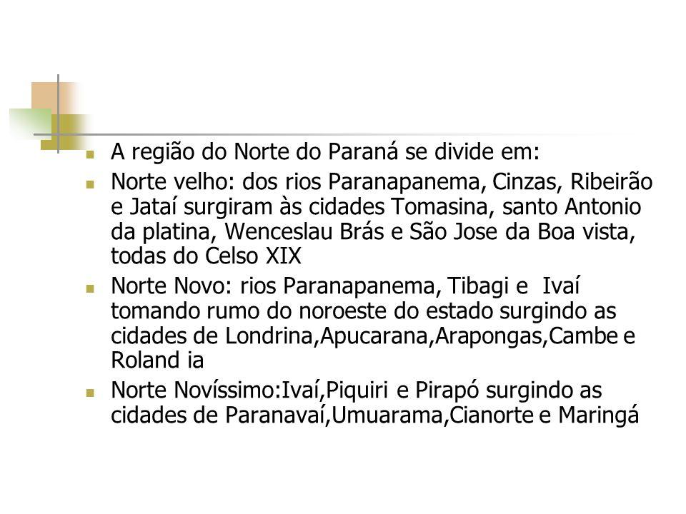 A região do Norte do Paraná se divide em: Norte velho: dos rios Paranapanema, Cinzas, Ribeirão e Jataí surgiram às cidades Tomasina, santo Antonio da