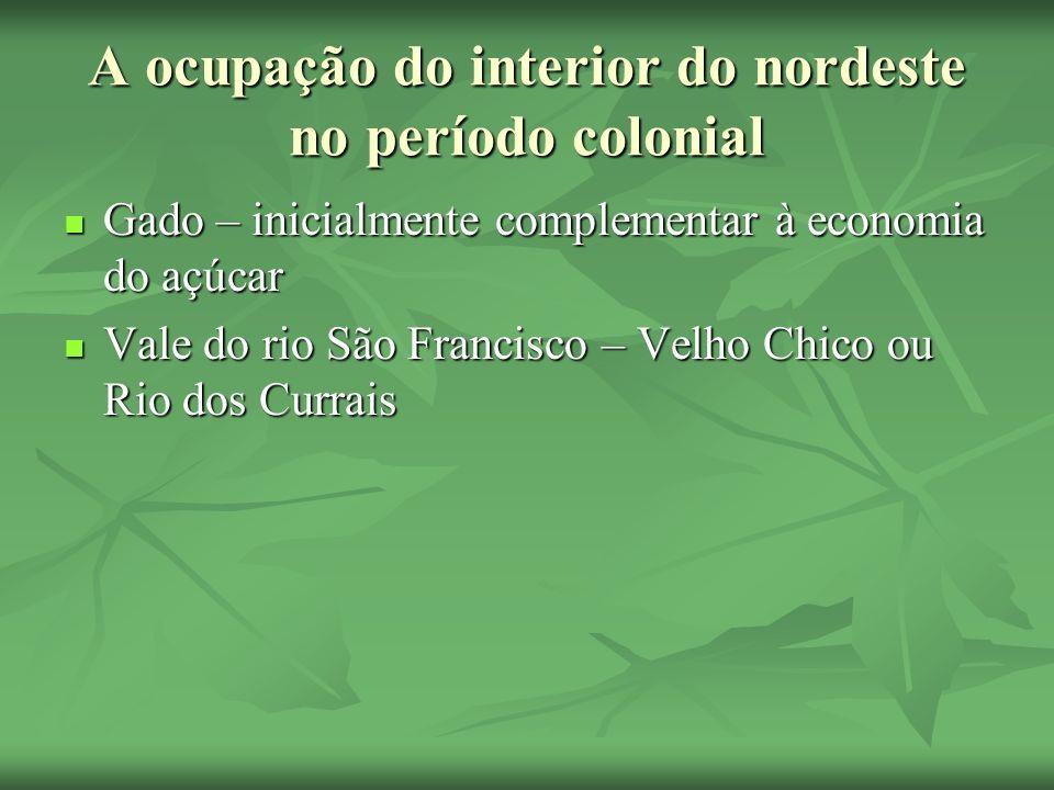 A ocupação do interior do nordeste no período colonial Gado – inicialmente complementar à economia do açúcar Gado – inicialmente complementar à econom