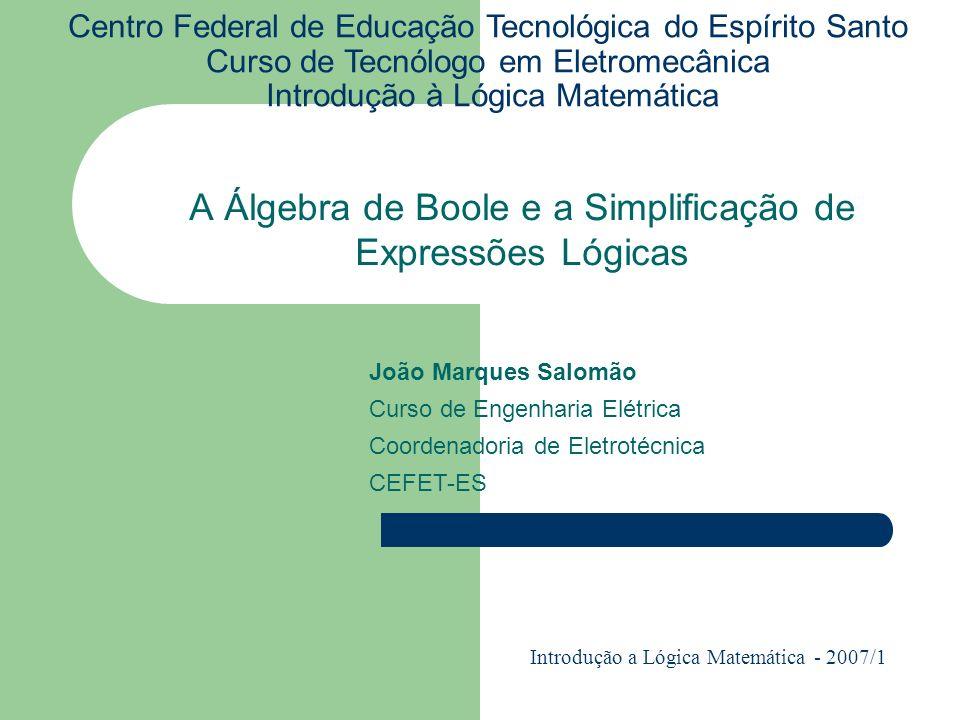 A Álgebra de Boole e a Simplificação de Expressões Lógicas Centro Federal de Educação Tecnológica do Espírito Santo Curso de Tecnólogo em Eletromecâni