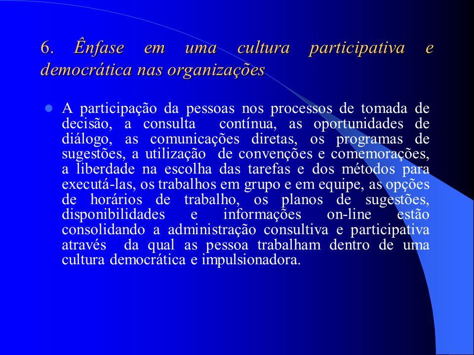 6. Ênfase em uma cultura participativa e democrática nas organizações A participação da pessoas nos processos de tomada de decisão, a consulta contínu