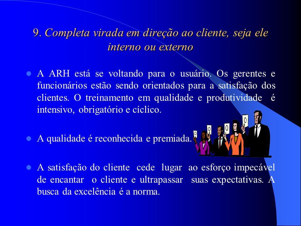 9. Completa virada em direção ao cliente, seja ele interno ou externo A ARH está se voltando para o usuário. Os gerentes e funcionários estão sendo or