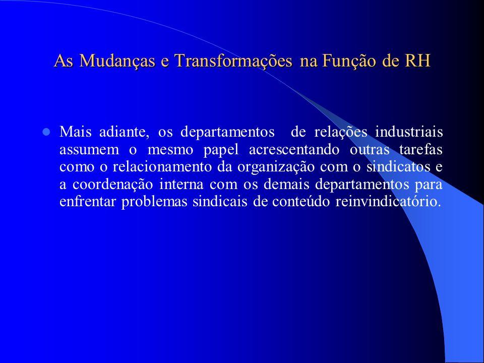 As Mudanças e Transformações na Função de RH Mais adiante, os departamentos de relações industriais assumem o mesmo papel acrescentando outras tarefas