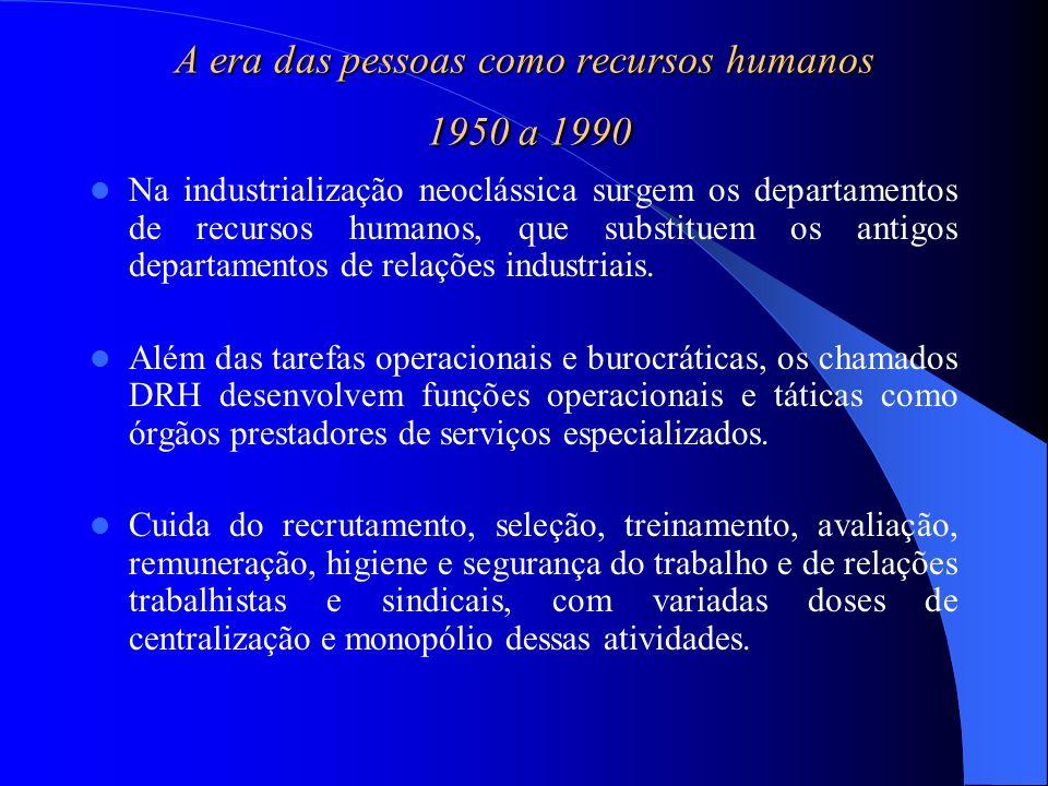 A era das pessoas como recursos humanos 1950 a 1990 Na industrialização neoclássica surgem os departamentos de recursos humanos, que substituem os ant