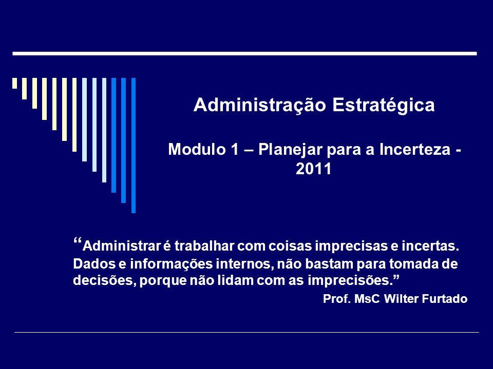 Administração Estratégica Modulo 1 – Planejar para a Incerteza - 2011 Administrar é trabalhar com coisas imprecisas e incertas. Dados e informações in