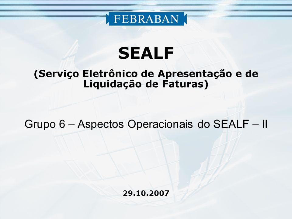 SEALF (Serviço Eletrônico de Apresentação e de Liquidação de Faturas) Grupo 6 – Aspectos Operacionais do SEALF – II 29.10.2007