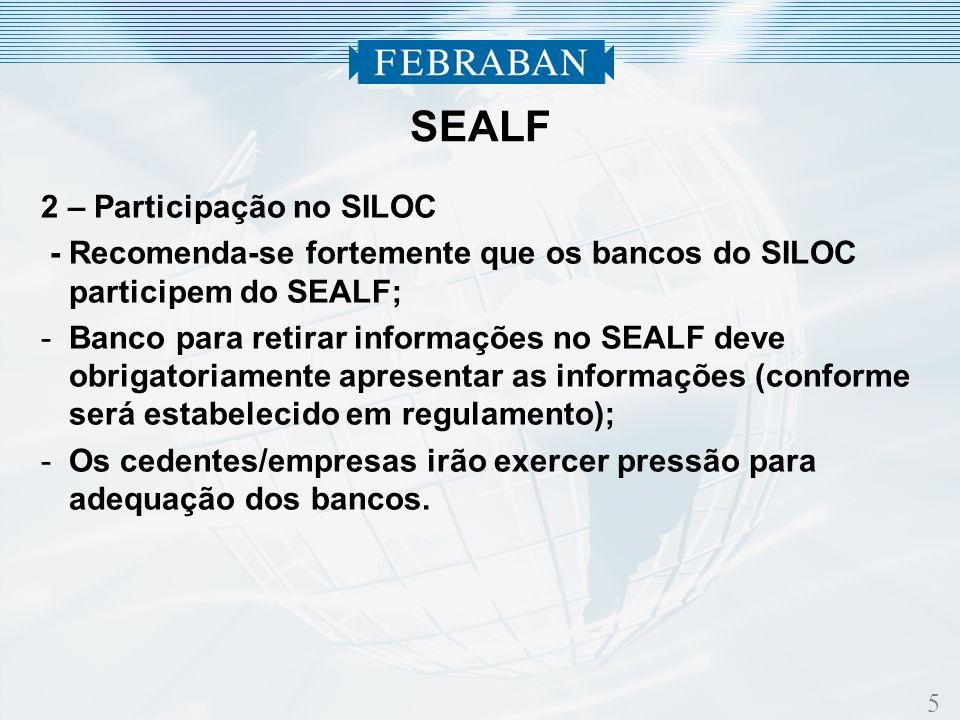 5 2 – Participação no SILOC - Recomenda-se fortemente que os bancos do SILOC participem do SEALF; -Banco para retirar informações no SEALF deve obrigatoriamente apresentar as informações (conforme será estabelecido em regulamento); -Os cedentes/empresas irão exercer pressão para adequação dos bancos.
