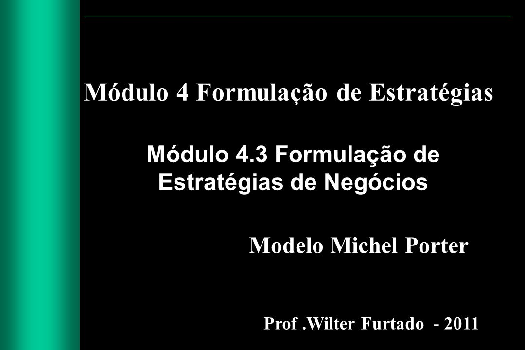 Módulo 4 Formulação de Estratégias Módulo 4.3 Formulação de Estratégias de Negócios Prof.Wilter Furtado - 2011 Modelo Michel Porter