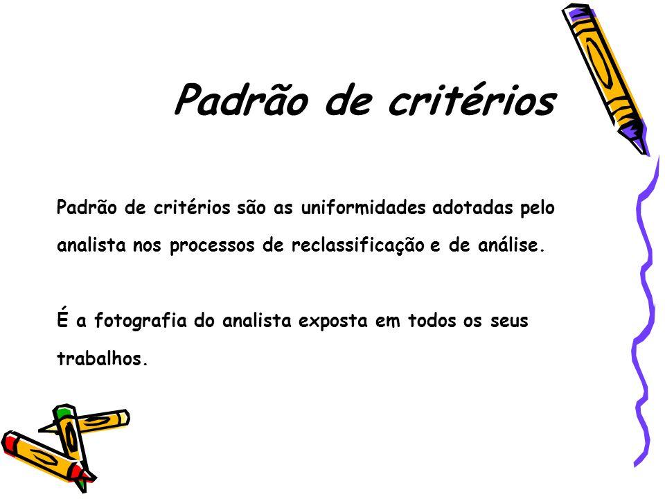 Padrão de critérios Padrão de critérios são as uniformidades adotadas pelo analista nos processos de reclassificação e de análise. É a fotografia do a