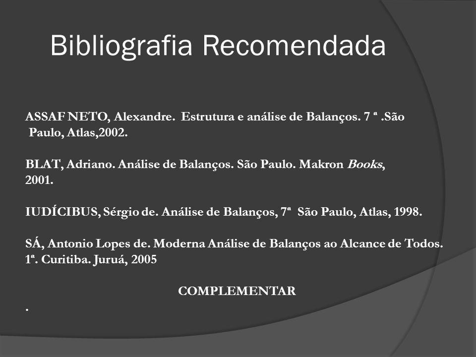 Bibliografia Recomendada ASSAF NETO, Alexandre. Estrutura e análise de Balanços. 7 ª.São Paulo, Atlas,2002. BLAT, Adriano. Análise de Balanços. São Pa