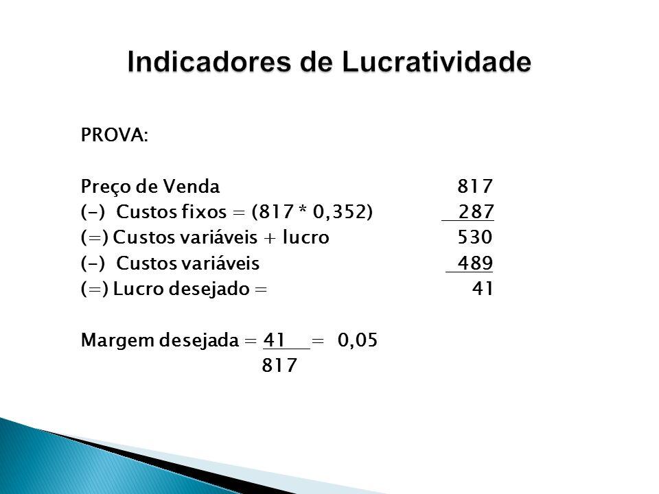 PROVA: Preço de Venda 817 (-) Custos fixos = (817 * 0,352) 287 (=) Custos variáveis + lucro 530 (-) Custos variáveis 489 (=) Lucro desejado = 41 Marge
