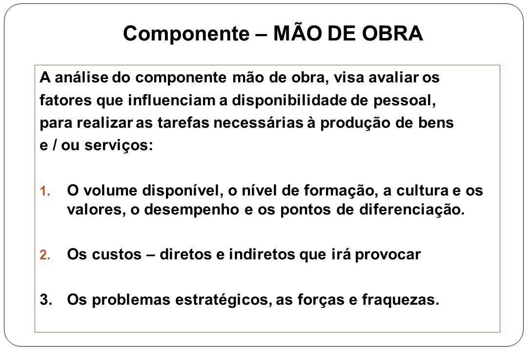 Componente – MÃO DE OBRA A análise do componente mão de obra, visa avaliar os fatores que influenciam a disponibilidade de pessoal, para realizar as t