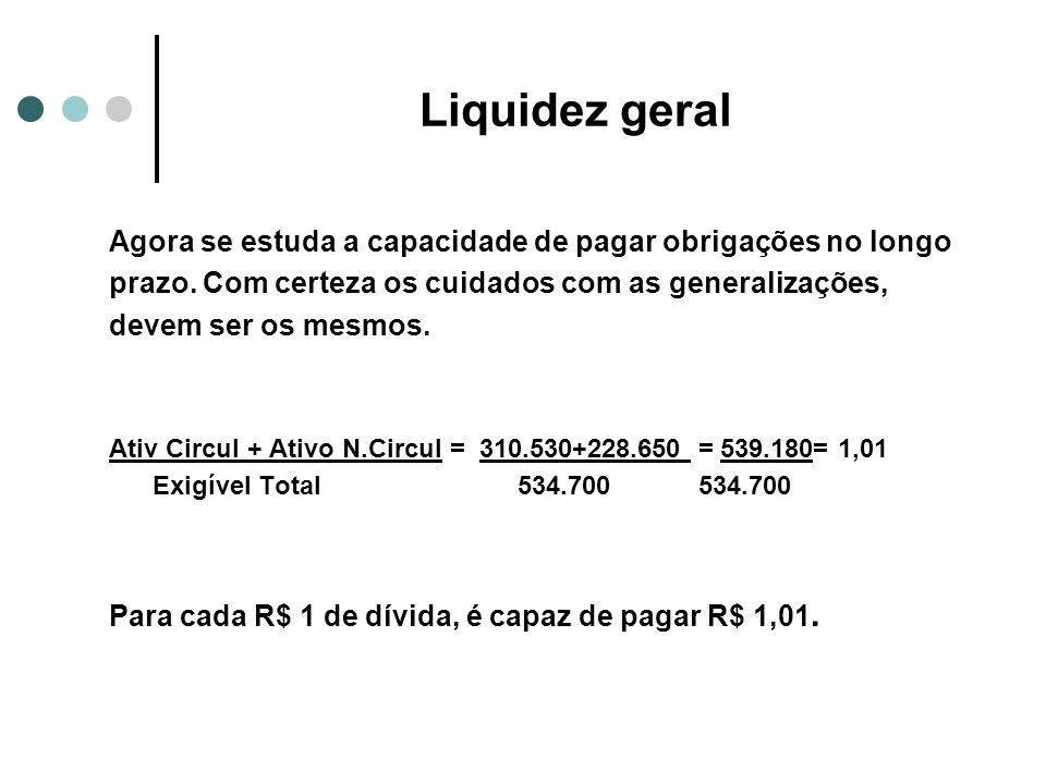 Liquidez geral Agora se estuda a capacidade de pagar obrigações no longo prazo. Com certeza os cuidados com as generalizações, devem ser os mesmos. At