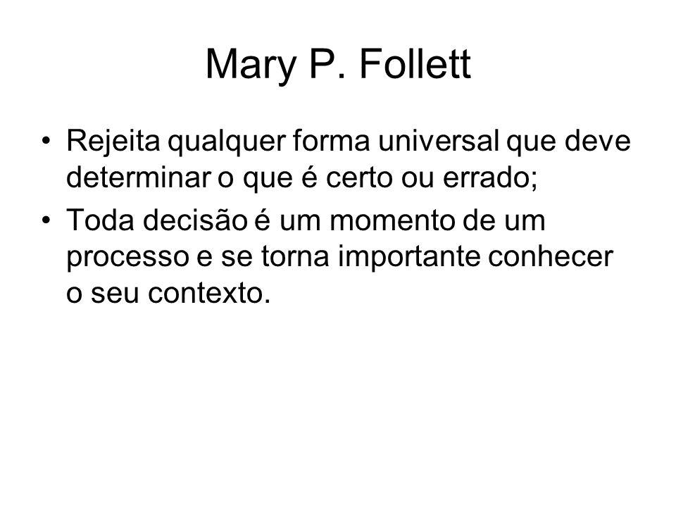 Mary P. Follett Rejeita qualquer forma universal que deve determinar o que é certo ou errado; Toda decisão é um momento de um processo e se torna impo