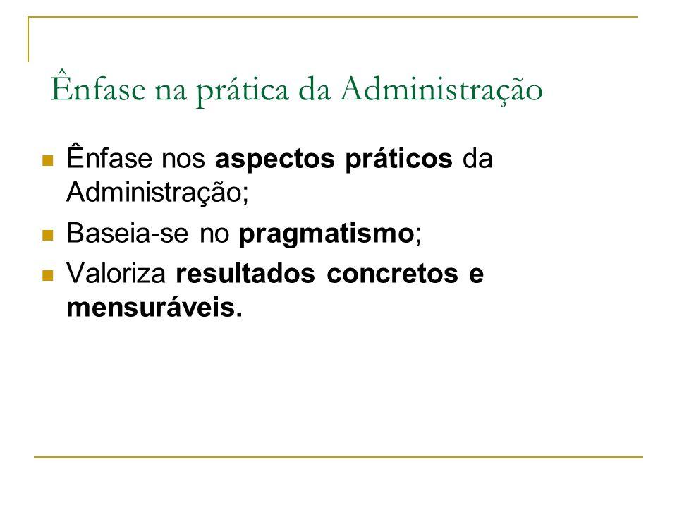 Ênfase na prática da Administração Ênfase nos aspectos práticos da Administração; Baseia-se no pragmatismo; Valoriza resultados concretos e mensuráveis.