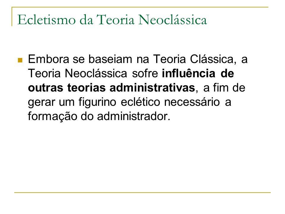 Ecletismo da Teoria Neoclássica Embora se baseiam na Teoria Clássica, a Teoria Neoclássica sofre influência de outras teorias administrativas, a fim de gerar um figurino eclético necessário a formação do administrador.