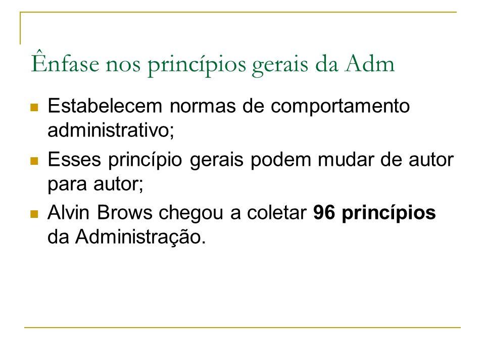 Ênfase nos princípios gerais da Adm Estabelecem normas de comportamento administrativo; Esses princípio gerais podem mudar de autor para autor; Alvin Brows chegou a coletar 96 princípios da Administração.