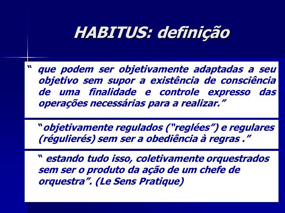 HABITUS: definição que podem ser objetivamente adaptadas a seu objetivo sem supor a existência de consciência de uma finalidade e controle expresso das operações necessárias para a realizar.