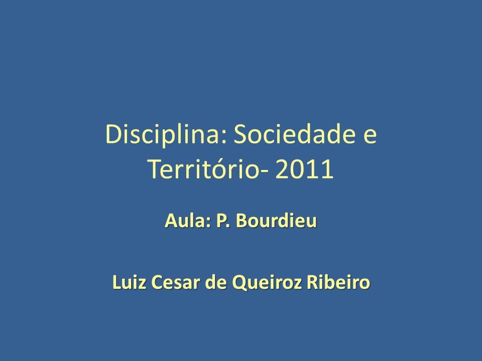Disciplina: Sociedade e Território- 2011 Aula: P. Bourdieu Luiz Cesar de Queiroz Ribeiro