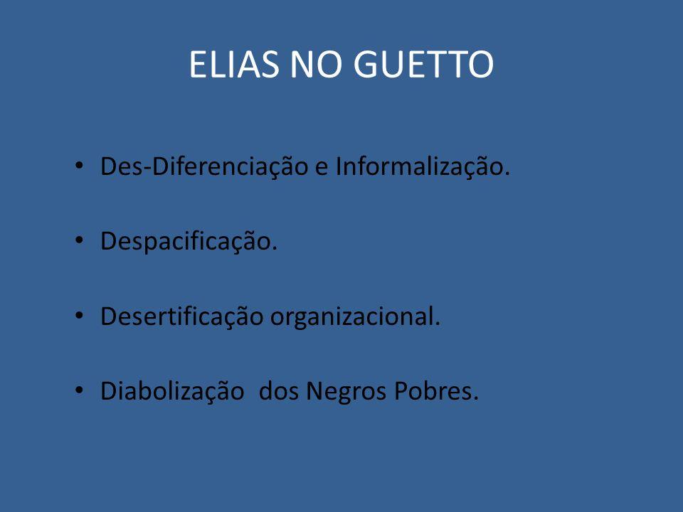 ELIAS NO GUETTO Des-Diferenciação e Informalização. Despacificação. Desertificação organizacional. Diabolização dos Negros Pobres.