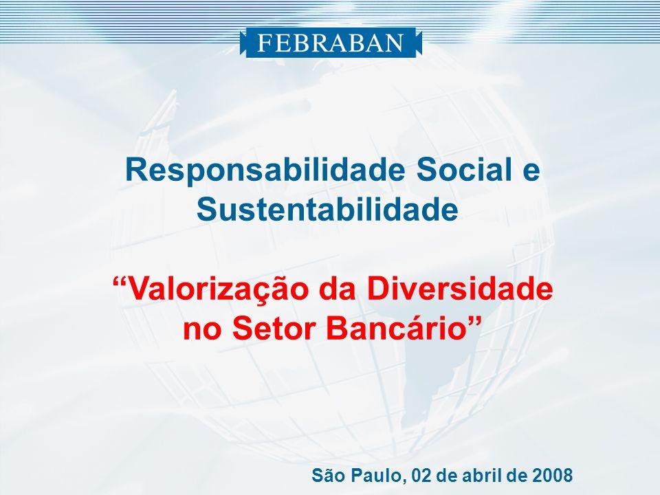 Responsabilidade Social e Sustentabilidade Valorização da Diversidade no Setor Bancário São Paulo, 02 de abril de 2008