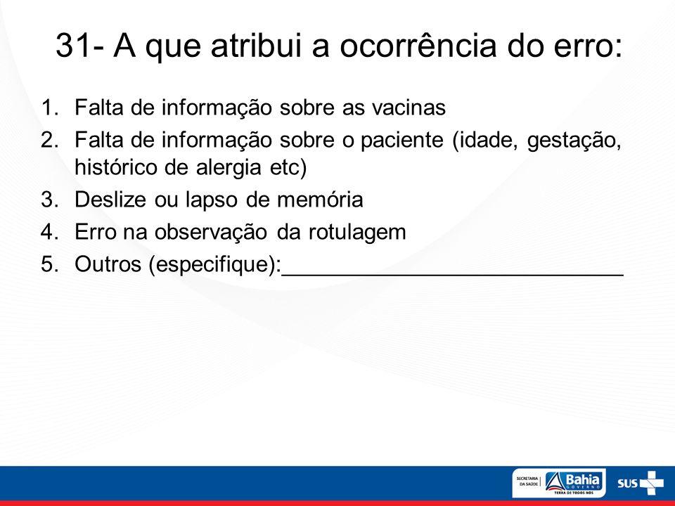 31- A que atribui a ocorrência do erro: 1.Falta de informação sobre as vacinas 2.Falta de informação sobre o paciente (idade, gestação, histórico de alergia etc) 3.Deslize ou lapso de memória 4.Erro na observação da rotulagem 5.Outros (especifique):___________________________