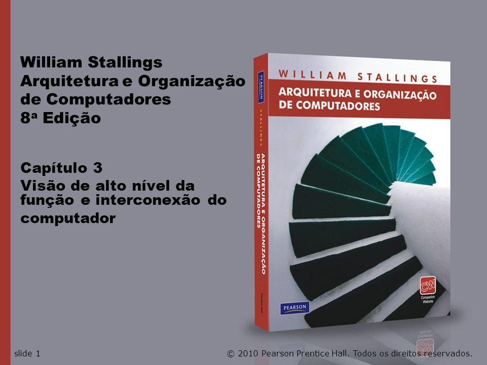 Capítulo 3 Visão de alto nível da função e interconexão do computador William Stallings Arquitetura e Organização de Computadores 8 a Edição © 2010 Pe