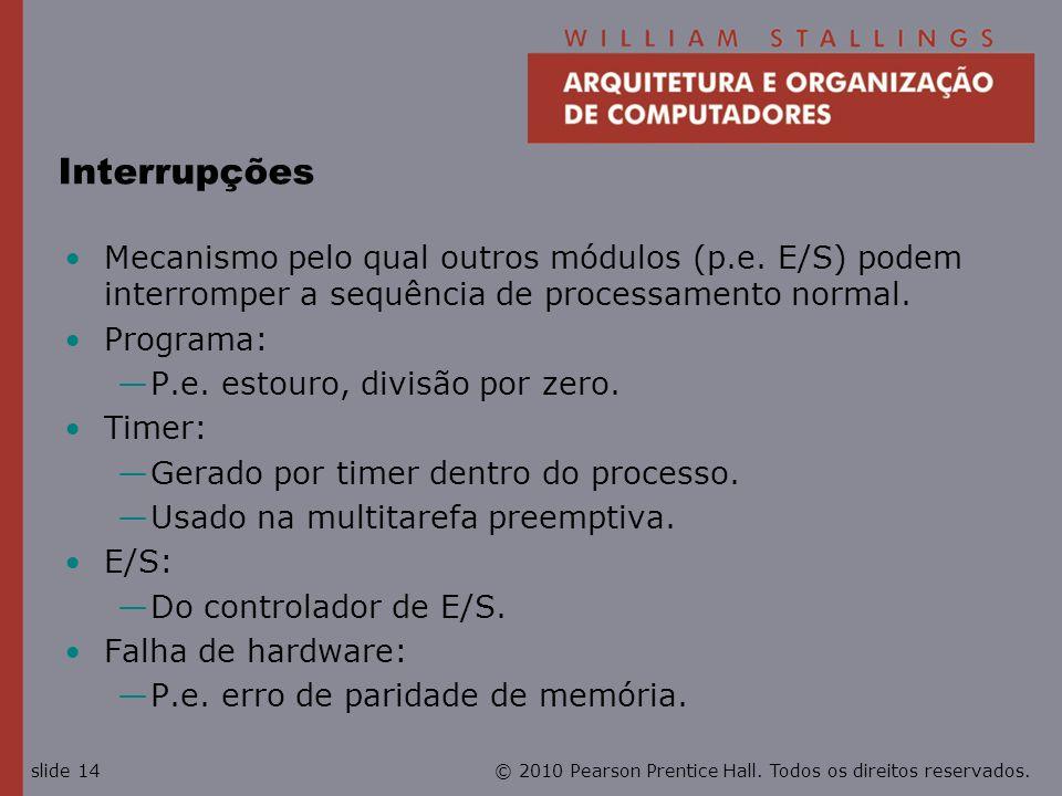 © 2010 Pearson Prentice Hall. Todos os direitos reservados.slide 14 Interrupções Mecanismo pelo qual outros módulos (p.e. E/S) podem interromper a seq