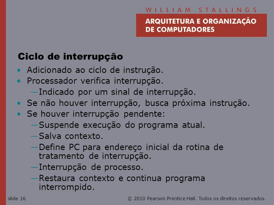 © 2010 Pearson Prentice Hall. Todos os direitos reservados.slide 16 Ciclo de interrupção Adicionado ao ciclo de instrução. Processador verifica interr